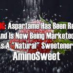 "WARNING: Aspartame Has Been Renamed And Is Now Being Marketed As A ""Natural"" Sweetener: Amino Sweet"